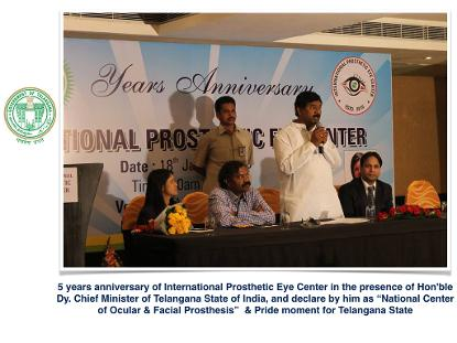 "5 years anniversary of International Prosthetic Eye Center in the presence of Hon'ble Dy. Chief Minister of Telangana State of India, and declare by him as ""National Center of Ocular & Facial Prosthesis""  & Pride moment for Telangana State"